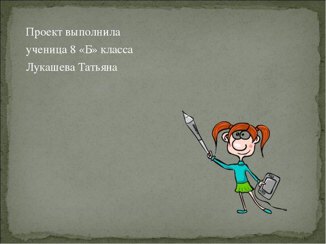 Проект выполнила ученица 8 «Б» класса Лукашева Татьяна