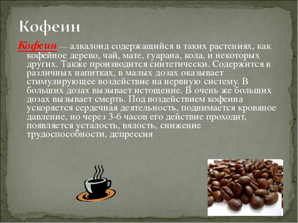 Кофеин — алкалоид содержащийся в таких растениях, как кофейное дерево, чай, м...
