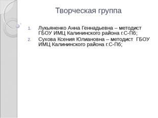 Творческая группа Лукьяненко Анна Геннадьевна – методист ГБОУ ИМЦ Калининског