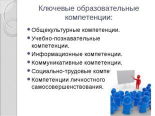 Ключевые образовательные компетенции: Общекультурные компетенции. Учебно-позн