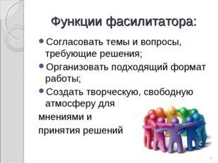 Функции фасилитатора: Согласовать темы и вопросы, требующие решения; Организо