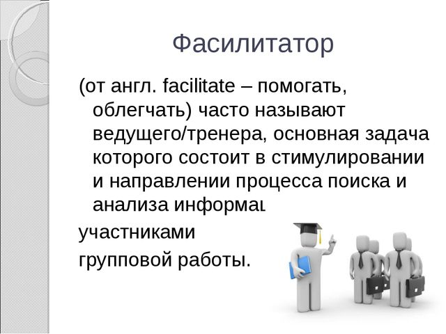Фасилитатор (от англ. facilitate – помогать, облегчать) часто называют ведуще...