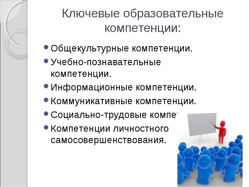 Ключевые образовательные компетенции: Общекультурные компетенции. Учебно-позн...