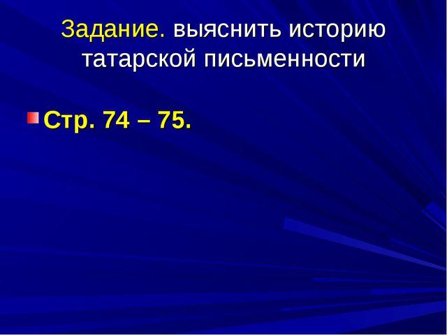 Задание. выяснить историю татарской письменности Стр. 74 – 75.
