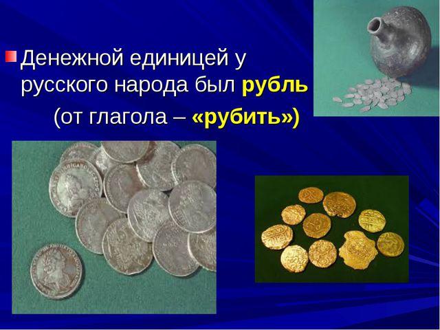Денежной единицей у русского народа был рубль (от глагола – «рубить»)