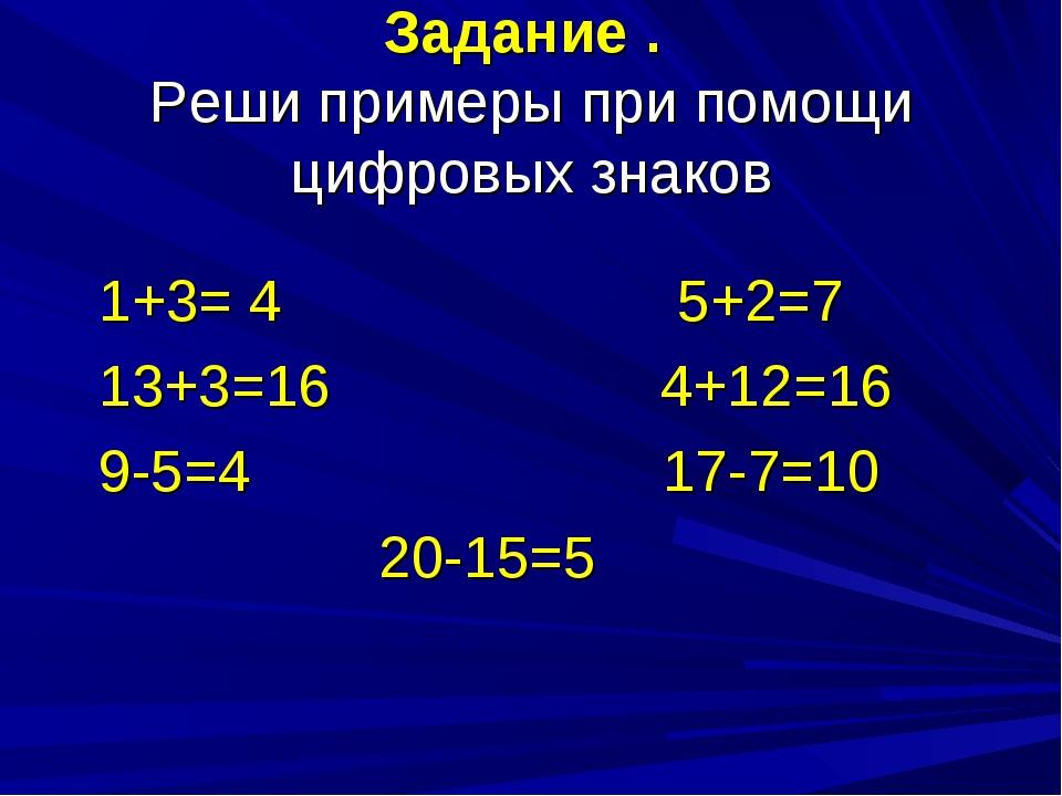 Задание . Реши примеры при помощи цифровых знаков 1+3= 4 5+2=7 13+3=16 4+12=1...