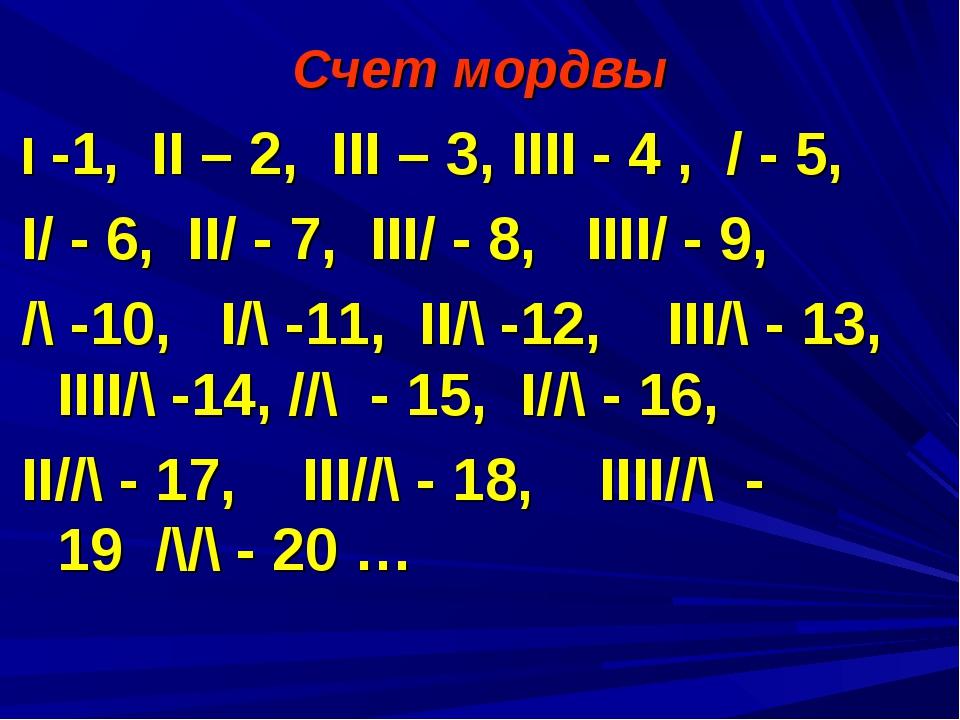 Счет мордвы I -1, II – 2, III – 3, IIII - 4 , / - 5, I/ - 6, II/ - 7, III/ -...