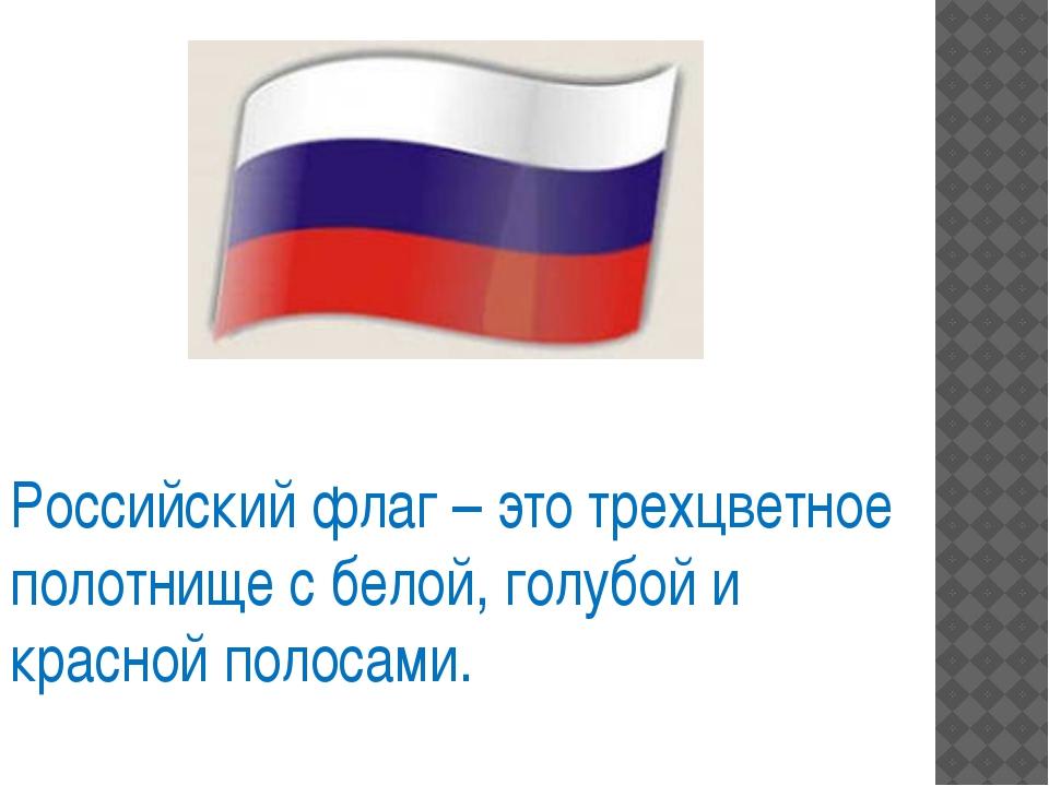 Российский флаг – это трехцветное полотнище с белой, голубой и красной полоса...