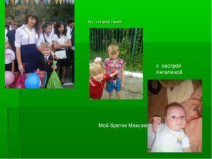 Я с сестрой Таней с сестрой Ангелиной Мой братик Максим