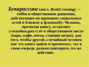 Буккроссинг (англ. BookCrossing) — хобби и общественное движение, действующее