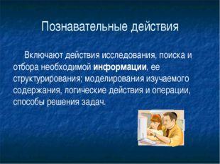 Познавательные действия Включают действия исследования, поиска и отбора необ