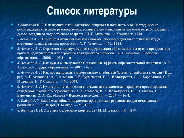 Список литературы 1.Антонова И. Г. Как научить пятиклассников общаться и позн...