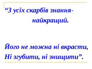 """""""З усіх скарбів знання- найкращий. Його не можна ні вкрасти, Ні згубити, ні з"""