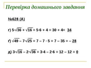 Перевірка домашнього завдання №628 (А) г) 5∙√36 + √16 = 5∙6 + 4 = 30 + 4= 34