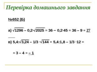 Перевірка домашнього завдання №652 (Б) а) √1296 – 0,2∙√2025 = 36 – 0,2∙45 = 3