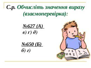 С.р. Обчисліть значення виразу (взаємоперевірка): №627 (А) в) ґ) д) №650 (Б)