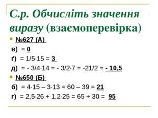 С.р. Обчисліть значення виразу (взаємоперевірка) №627 (А) в) = 0 ґ) = 1/5∙15