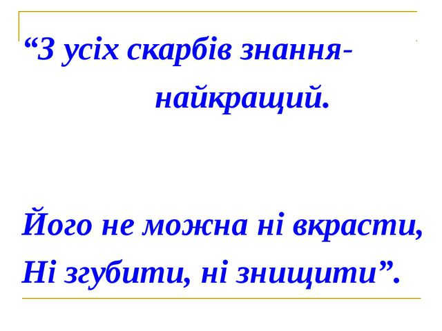 """""""З усіх скарбів знання- найкращий. Його не можна ні вкрасти, Ні згубити, ні з..."""
