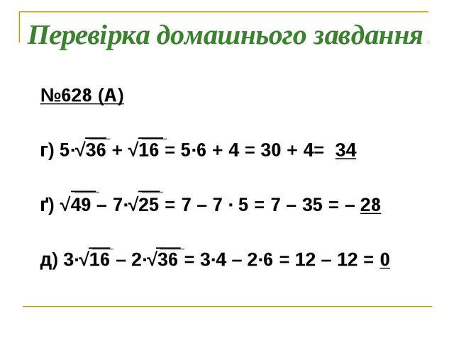 Перевірка домашнього завдання №628 (А) г) 5∙√36 + √16 = 5∙6 + 4 = 30 + 4= 34...