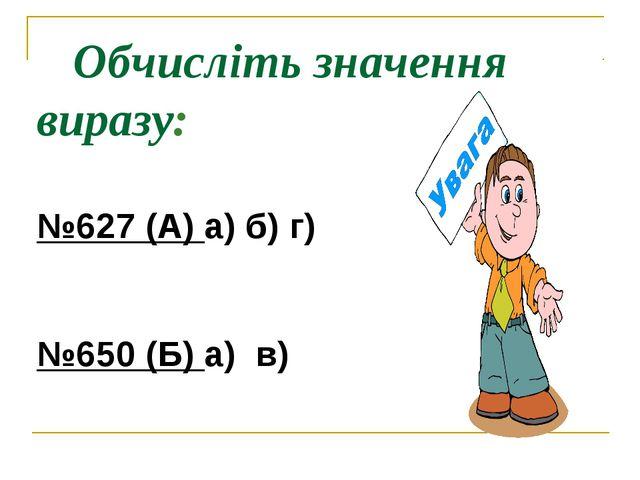 Обчисліть значення виразу: №627 (А) а) б) г) №650 (Б) а) в)