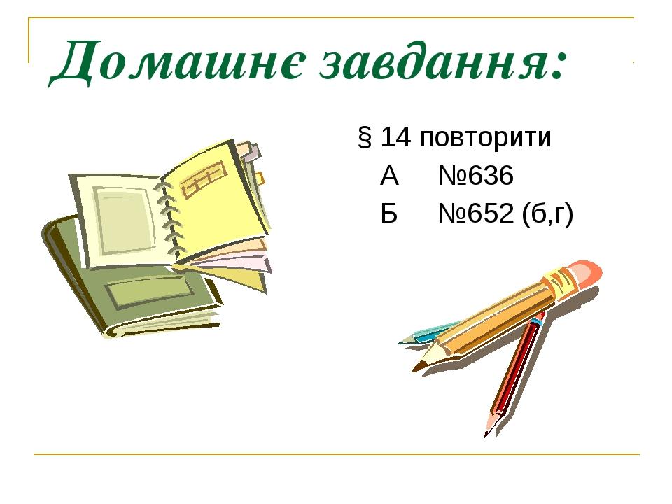 Домашнє завдання: § 14 повторити А №636 Б №652 (б,г)