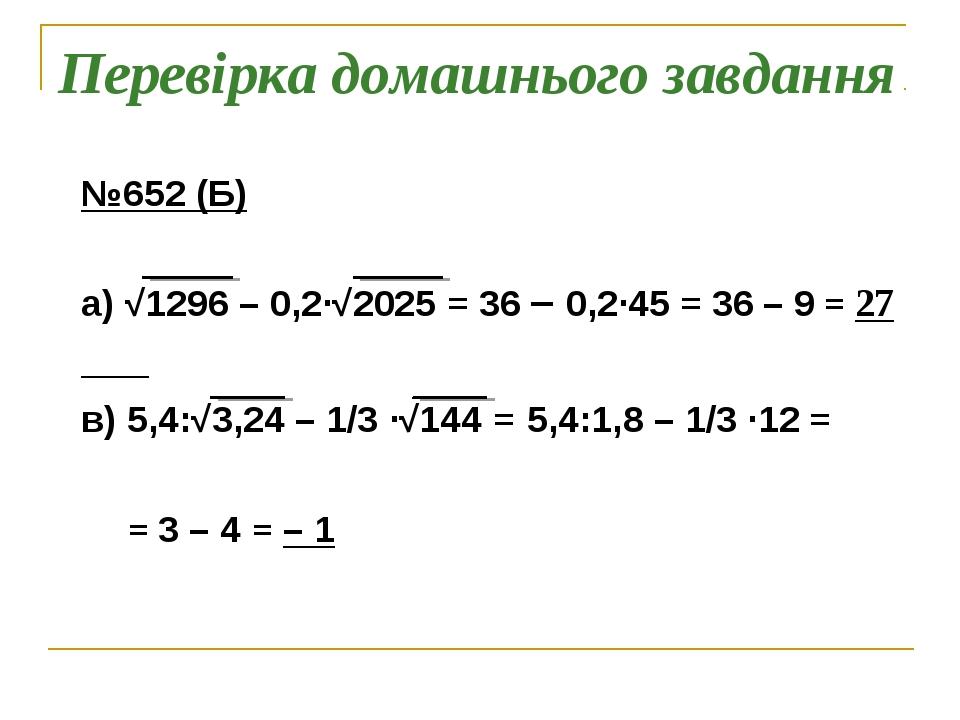 Перевірка домашнього завдання №652 (Б) а) √1296 – 0,2∙√2025 = 36 – 0,2∙45 = 3...