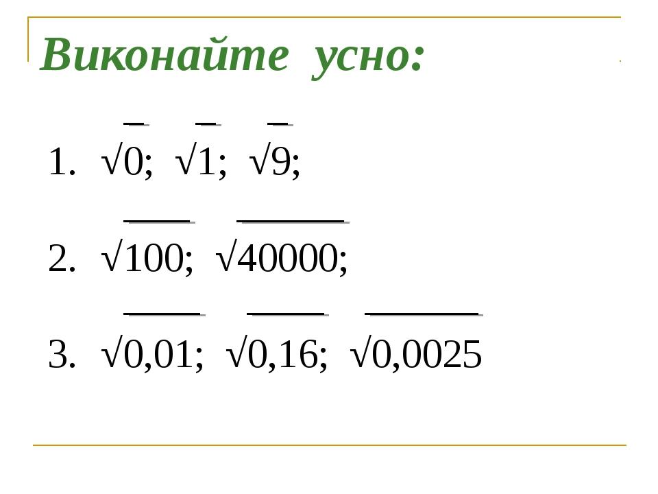 Виконайте усно: √0; √1; √9; √100; √40000; √0,01; √0,16; √0,0025