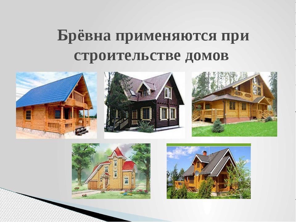 Брёвна применяются при строительстве домов