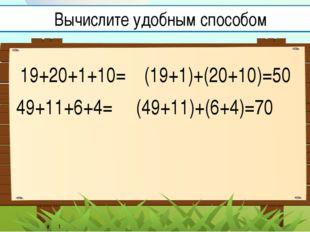 19+20+1+10= (19+1)+(20+10)=50 49+11+6+4= Вычислите удобным способом (49+11)+(
