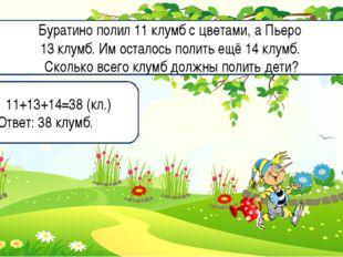 11+13+14=38 (кл.) Ответ: 38 клумб. Буратино полил 11 клумб с цветами, а Пьеро