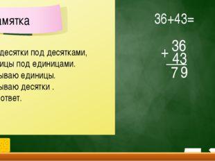 36 43 7 + 36+43= 9 Пишу десятки под десятками, а единицы под единицами. 2. Ск