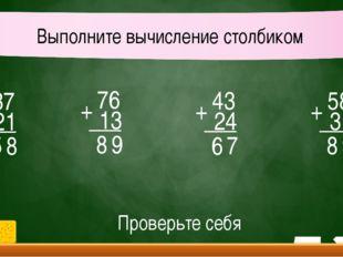 37 21 5 + 8 Выполните вычисление столбиком 76 13 8 + 9 43 24 6 + 7 58 31 8 +