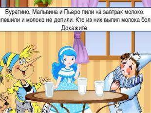 Буратино, Мальвина и Пьеро пили на завтрак молоко. Они спешили и молоко не до