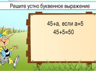 45+а, если а=5 45+5=50 Решите устно буквенное выражение