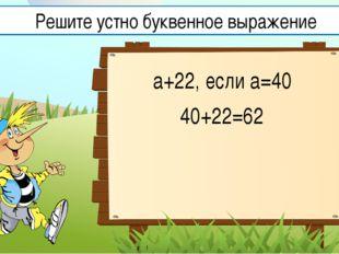 а+22, если а=40 40+22=62 Решите устно буквенное выражение