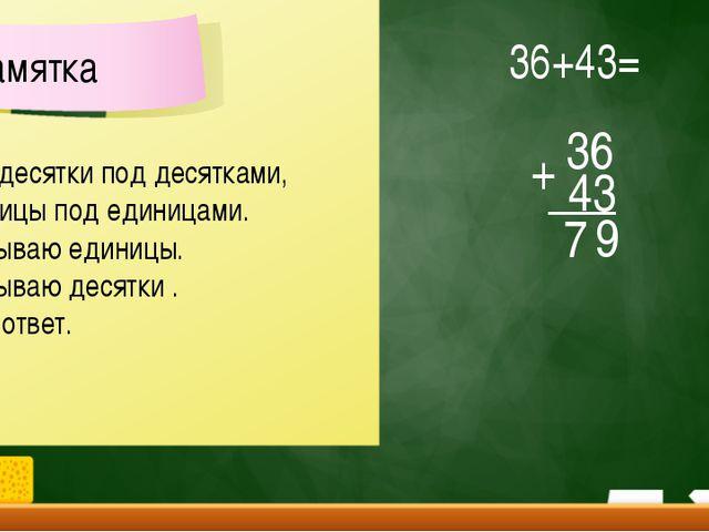 36 43 7 + 36+43= 9 Пишу десятки под десятками, а единицы под единицами. 2. Ск...
