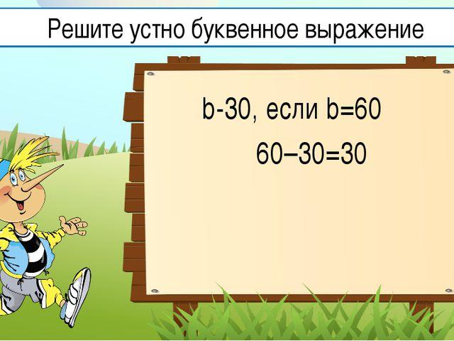 b-30, если b=60 60–30=30 Решите устно буквенное выражение