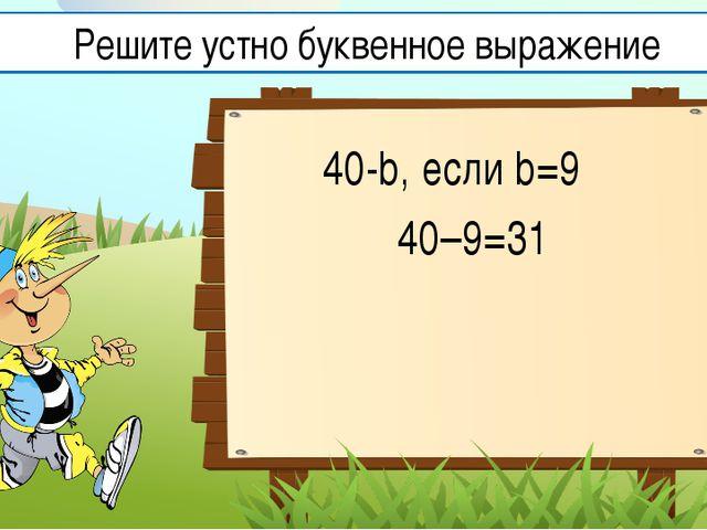 40-b, если b=9 40–9=31 Решите устно буквенное выражение