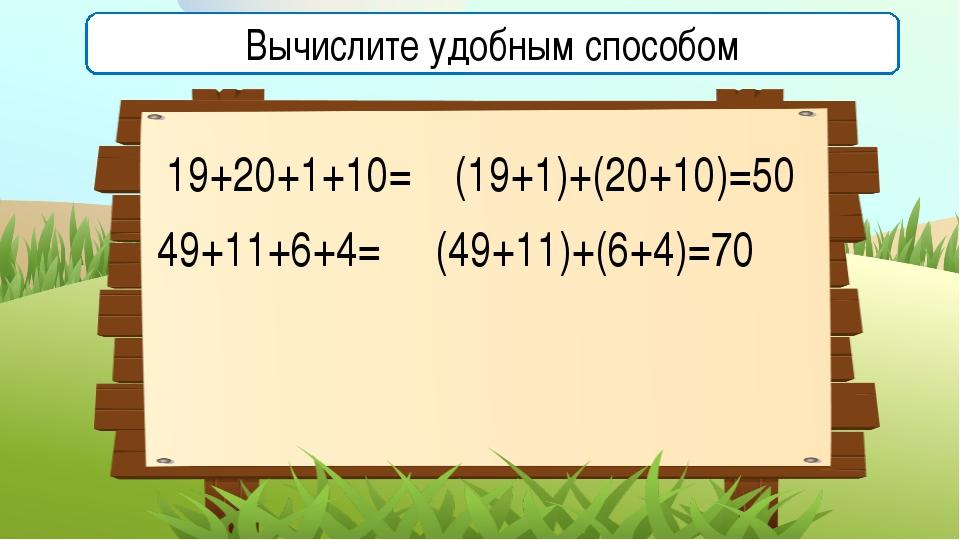 19+20+1+10= (19+1)+(20+10)=50 49+11+6+4= Вычислите удобным способом (49+11)+(...