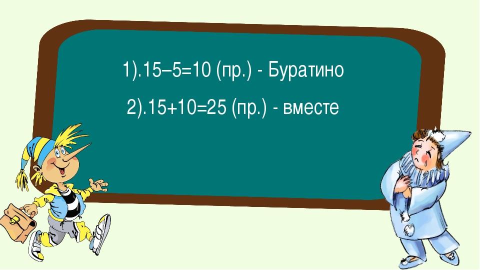 2).15+10=25 (пр.) - вместе 1).15–5=10 (пр.) - Буратино