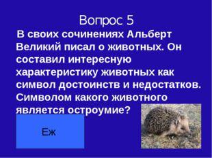 Вопрос 5 В своих сочинениях Альберт Великий писал о животных. Он составил инт