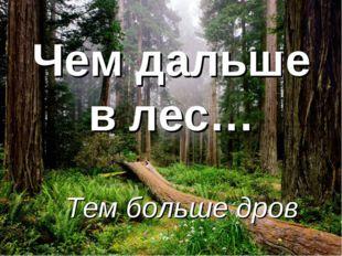 Чем дальше в лес… Тем больше дров