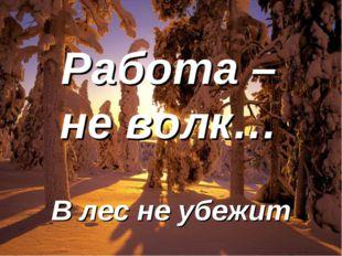 Работа – не волк… В лес не убежит