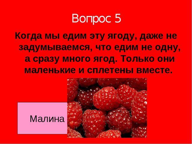 Вопрос 5 Когда мы едим эту ягоду, даже не задумываемся, что едим не одну, а с...