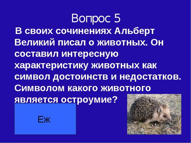 Вопрос 5 В своих сочинениях Альберт Великий писал о животных. Он составил инт...