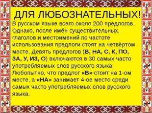 ДЛЯ ЛЮБОЗНАТЕЛЬНЫХ! В русском языке всего около 200 предлогов. Однако, после