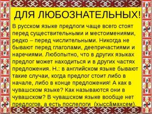 ДЛЯ ЛЮБОЗНАТЕЛЬНЫХ! В русском языке предлоги чаще всего стоят перед существи