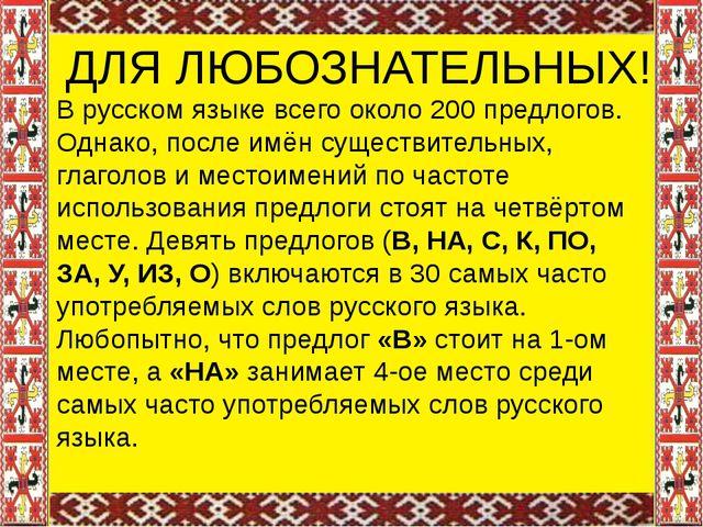 ДЛЯ ЛЮБОЗНАТЕЛЬНЫХ! В русском языке всего около 200 предлогов. Однако, после...