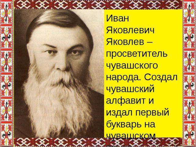 Иван Яковлевич Яковлев – просветитель чувашского народа. Создал чувашский ал...