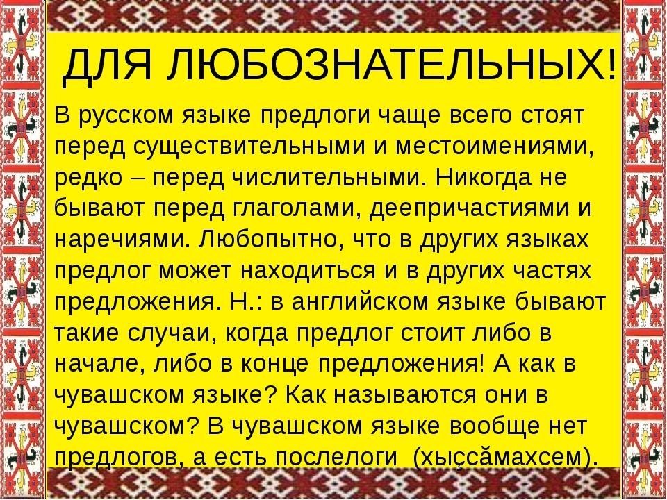 ДЛЯ ЛЮБОЗНАТЕЛЬНЫХ! В русском языке предлоги чаще всего стоят перед существи...